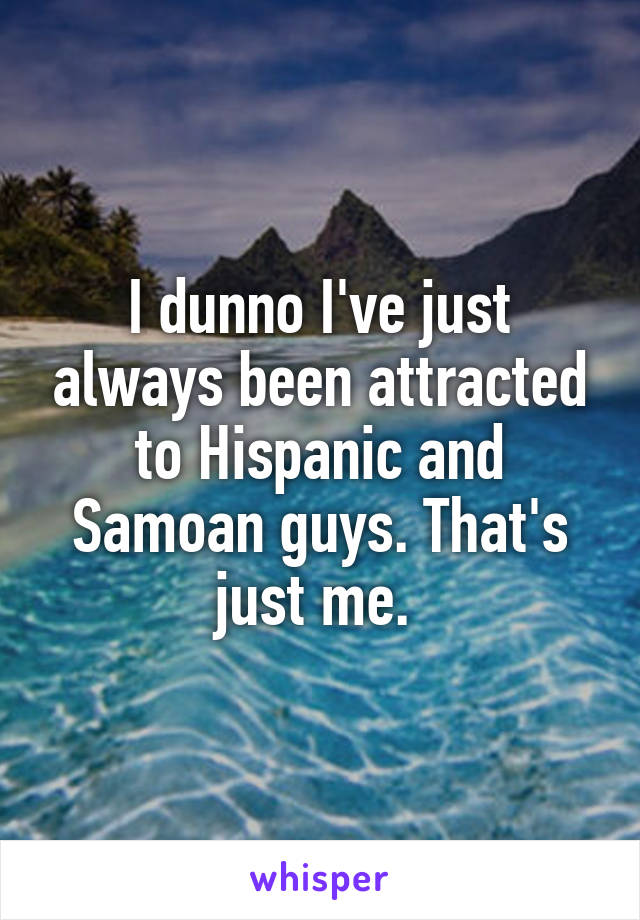 I dunno I've just always been attracted to Hispanic and Samoan guys. That's just me.
