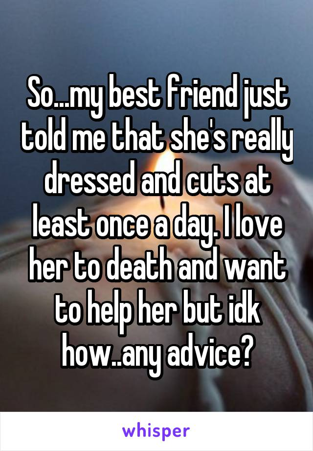 So...my best friend just told me that she's really dressed and cuts at least once a day. I love her to death and want to help her but idk how..any advice?