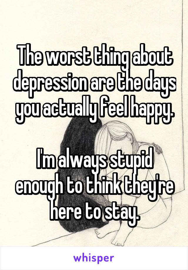 The worst thing about depression are the days you actually feel happy.  I'm always stupid enough to think they're here to stay.