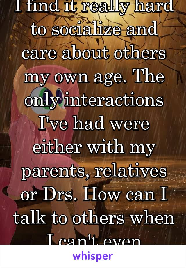 I find it really hard to socialize and care about others my own age. The only interactions I've had were either with my parents, relatives or Drs. How can I talk to others when I can't even empathize.