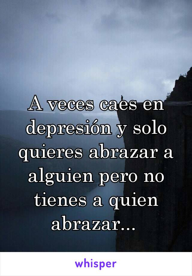 A veces caes en depresión y solo quieres abrazar a alguien pero no tienes a quien abrazar...