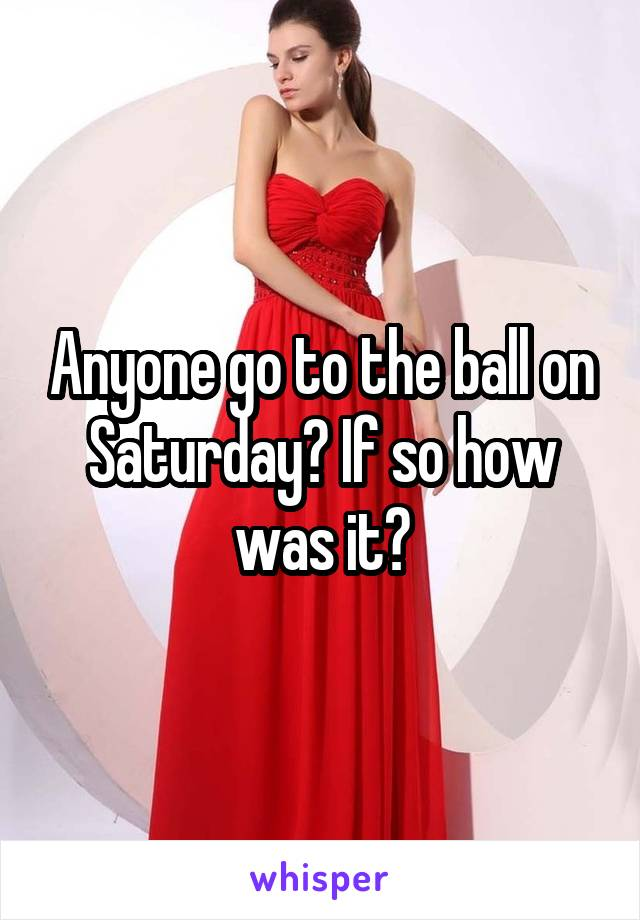 Anyone go to the ball on Saturday? If so how was it?