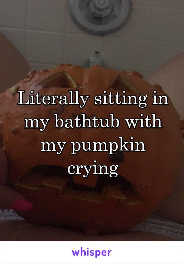 Literally sitting in my bathtub with my pumpkin crying