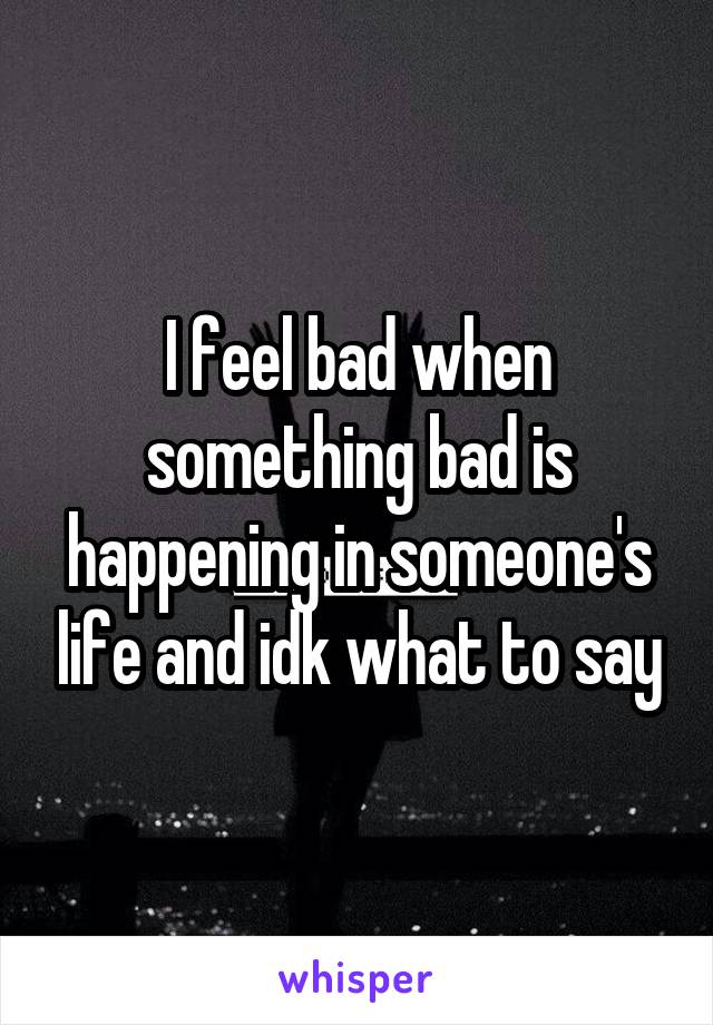I feel bad when something bad is happening in someone's life and idk what to say