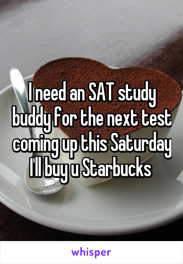 I need an SAT study buddy for the next test coming up this Saturday I'll buy u Starbucks