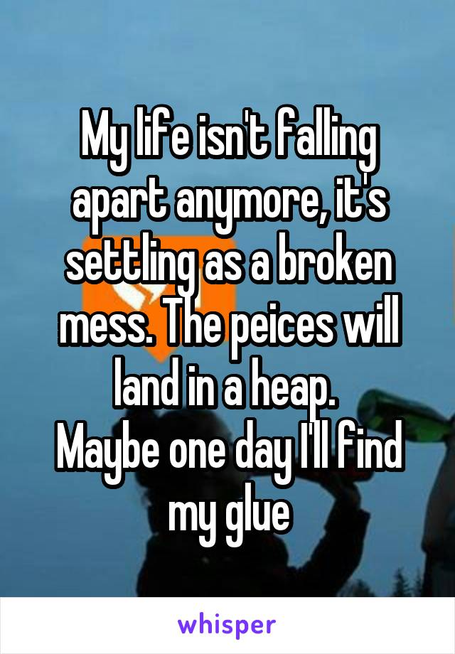 My life isn't falling apart anymore, it's settling as a broken mess. The peices will land in a heap.  Maybe one day I'll find my glue