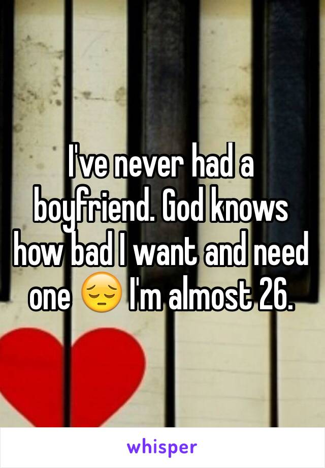 I've never had a boyfriend. God knows how bad I want and need one 😔 I'm almost 26.