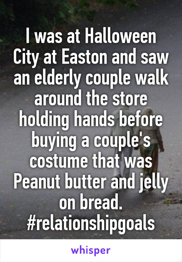 I was at Halloween City at Easton and saw an elderly couple walk around the store holding hands before buying a couple's costume that was Peanut butter and jelly on bread. #relationshipgoals