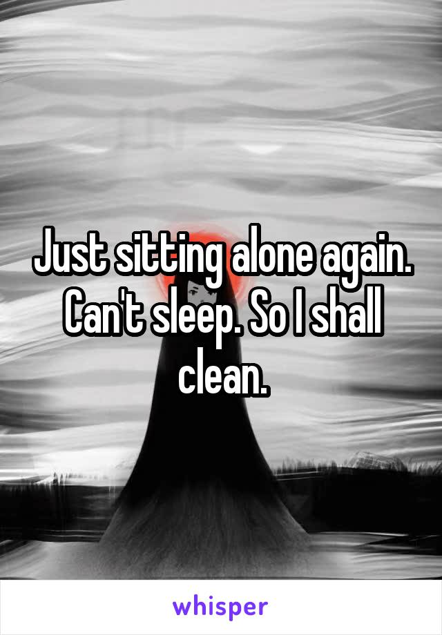 Just sitting alone again. Can't sleep. So I shall clean.