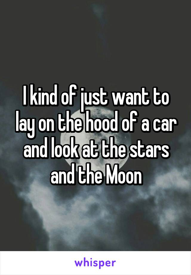 I kind of just want to lay on the hood of a car and look at the stars and the Moon