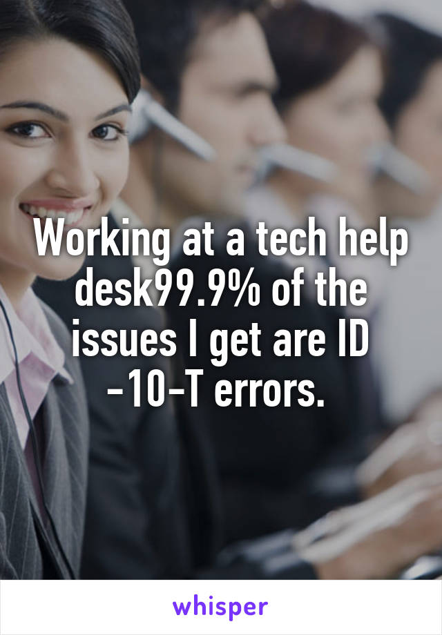 Working at a tech help desk99.9% of the issues I get are ID -10-T errors.