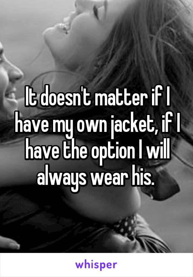 It doesn't matter if I have my own jacket, if I have the option I will always wear his.