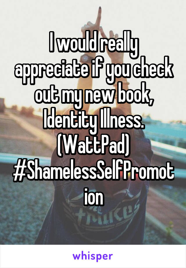 I would really appreciate if you check out my new book, Identity Illness. (WattPad) #ShamelessSelfPromotion