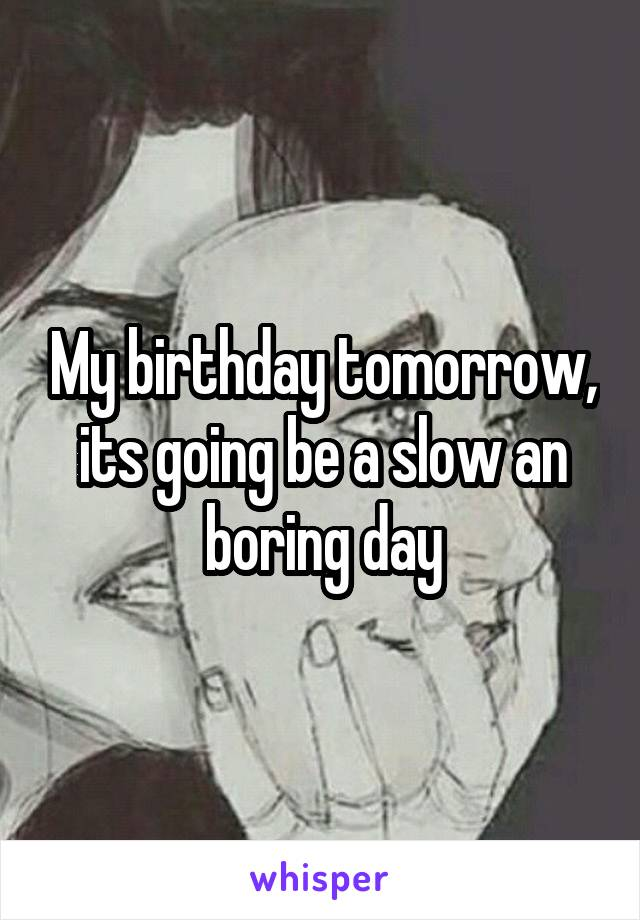 My birthday tomorrow, its going be a slow an boring day