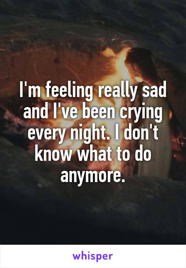 I'm feeling really sad and I've been crying every night. I don't know what to do anymore.