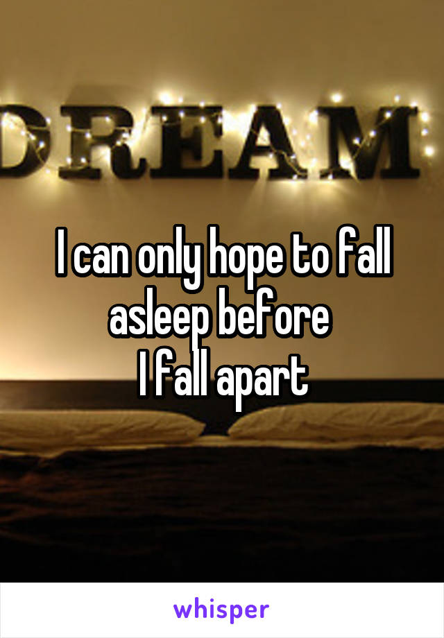 I can only hope to fall asleep before  I fall apart