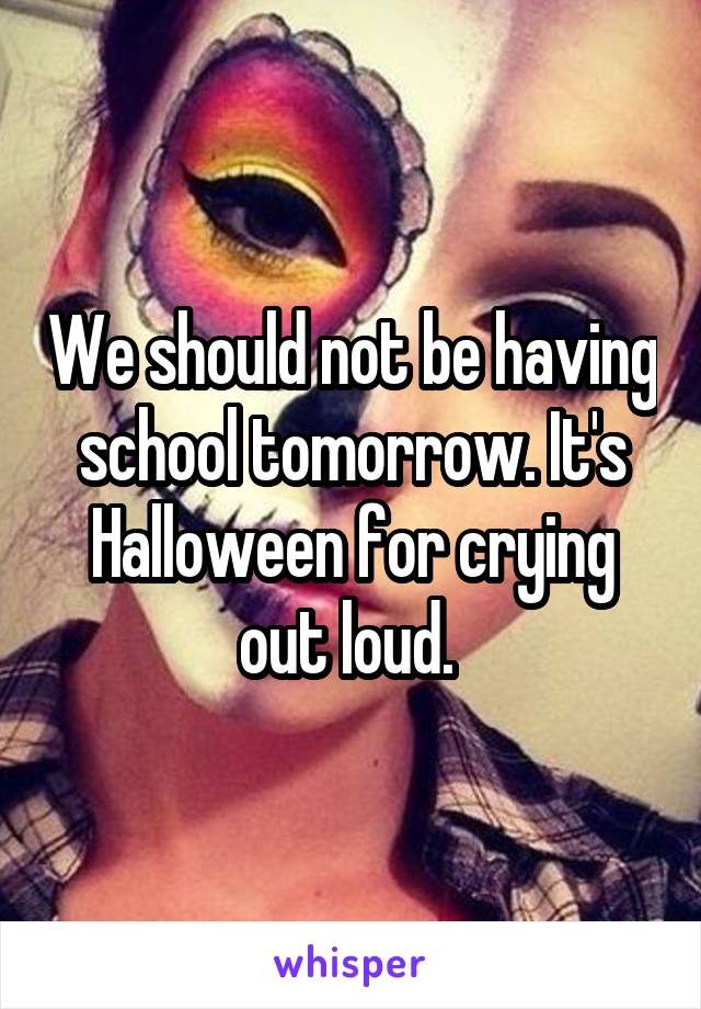 We should not be having school tomorrow. It's Halloween for crying out loud.