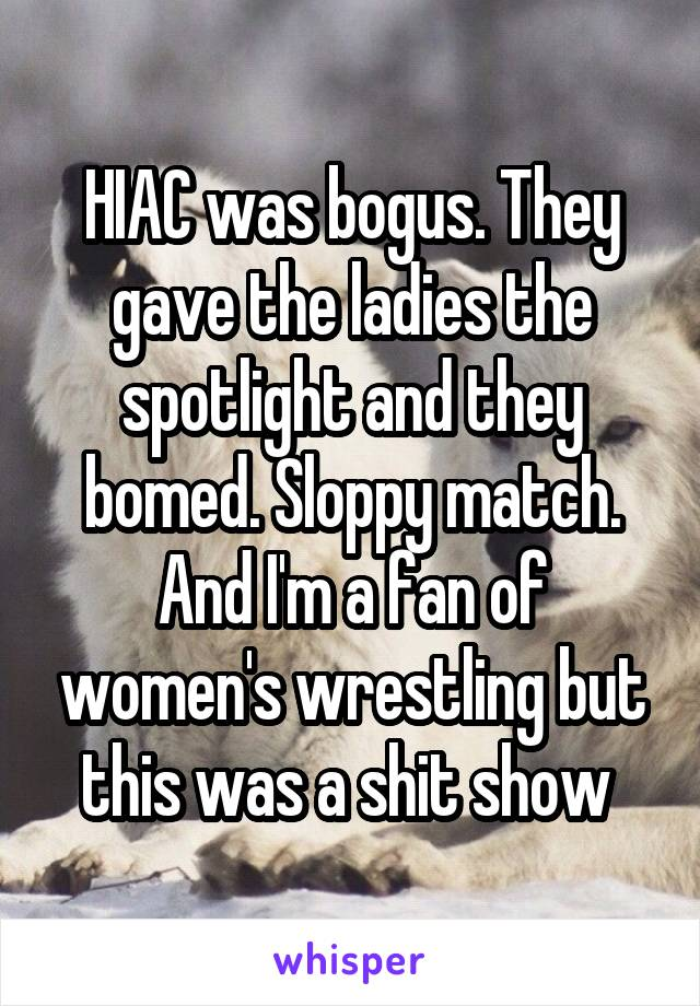 HIAC was bogus. They gave the ladies the spotlight and they bomed. Sloppy match. And I'm a fan of women's wrestling but this was a shit show