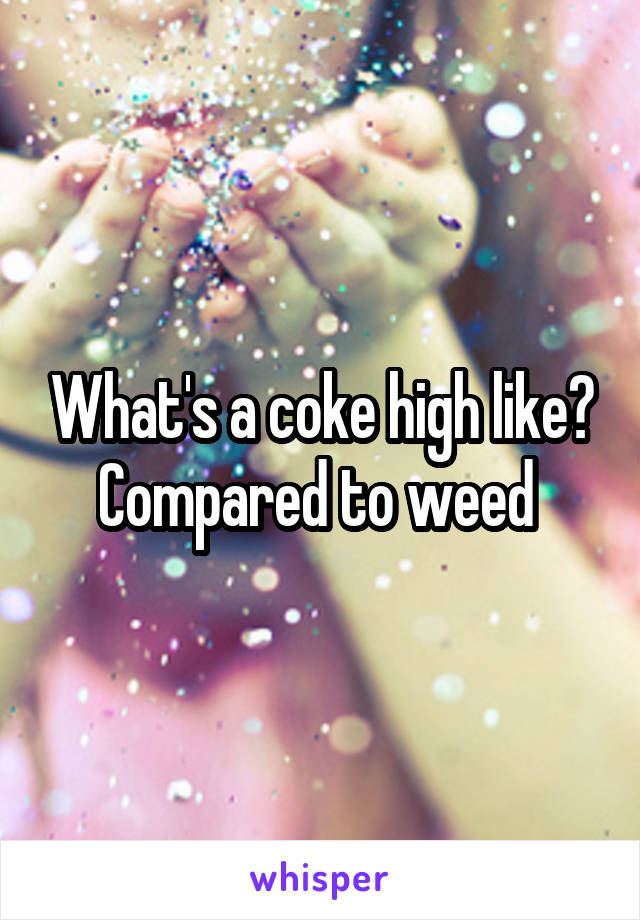 What's a coke high like? Compared to weed