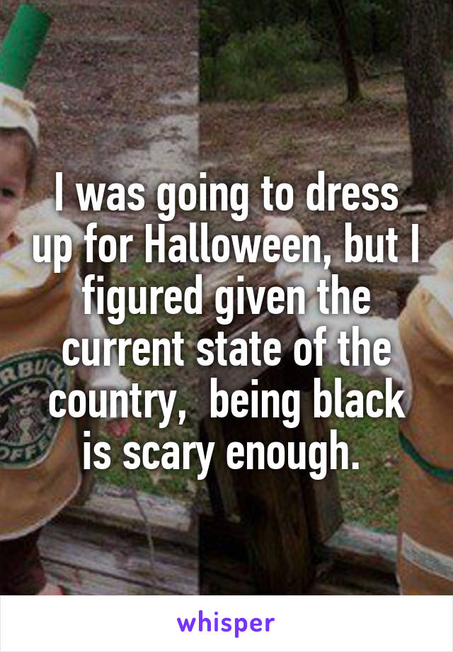I was going to dress up for Halloween, but I figured given the current state of the country,  being black is scary enough.