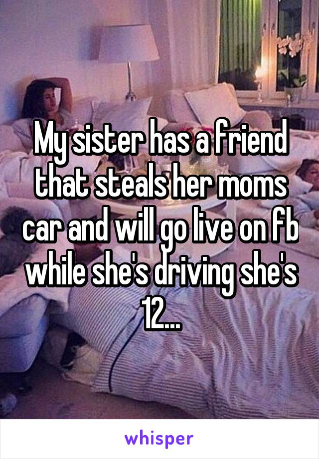 My sister has a friend that steals her moms car and will go live on fb while she's driving she's 12...