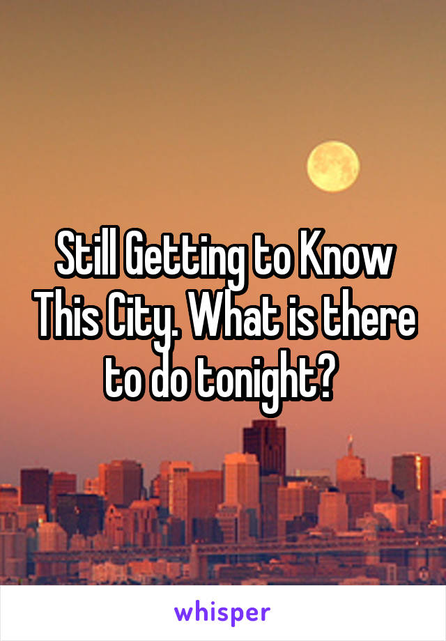Still Getting to Know This City. What is there to do tonight?