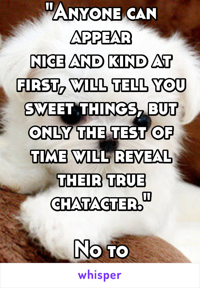 """Anyone can appear nice and kind at first, will tell you sweet things, but only the test of time will reveal their true chatacter.""  No to pretenders!"