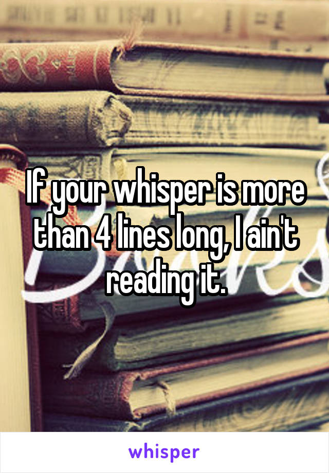 If your whisper is more than 4 lines long, I ain't reading it.