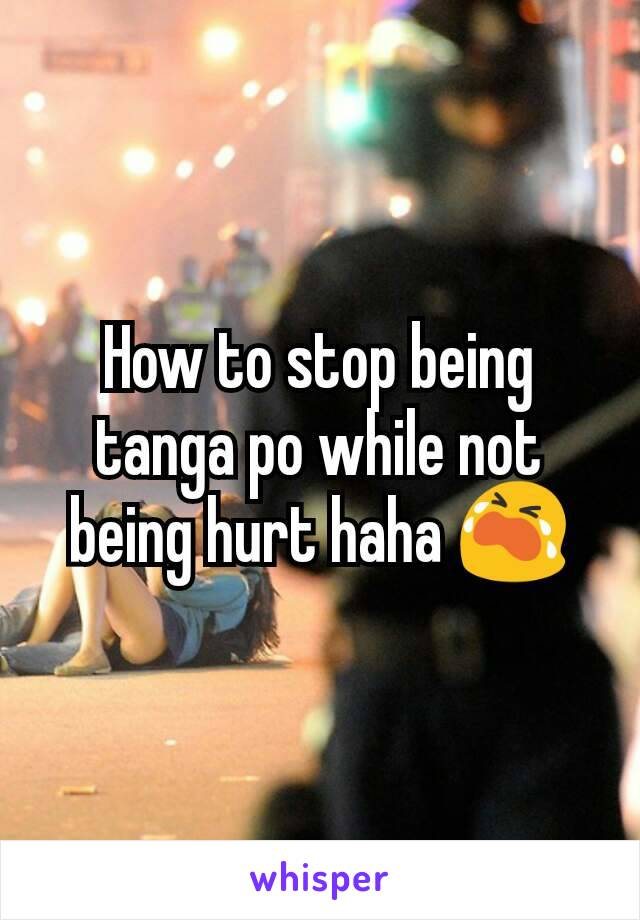 How to stop being tanga po while not being hurt haha 😭
