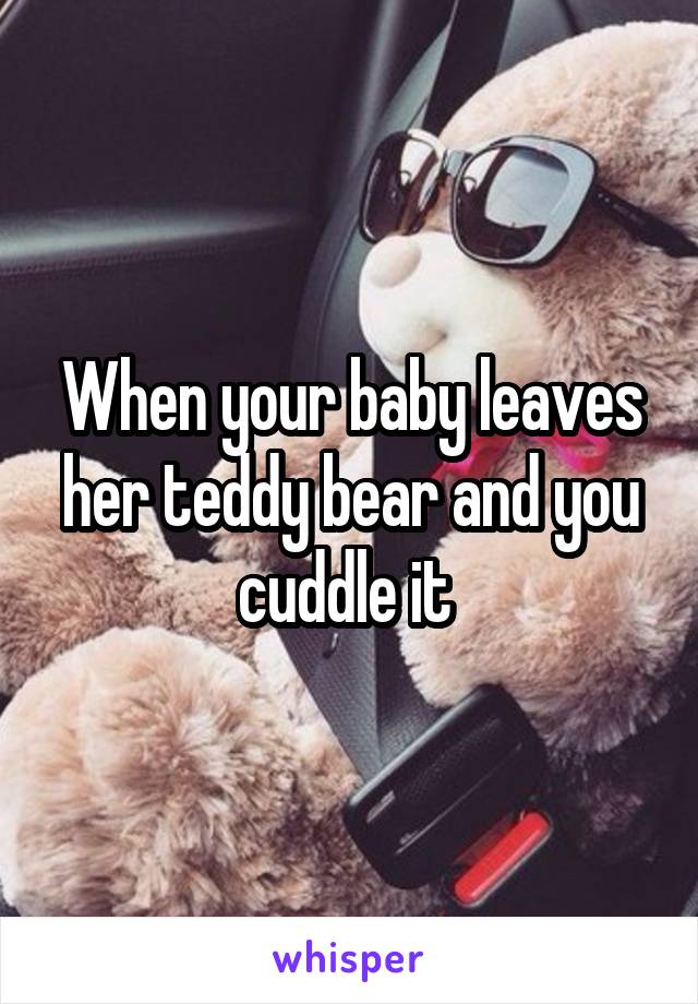 When your baby leaves her teddy bear and you cuddle it