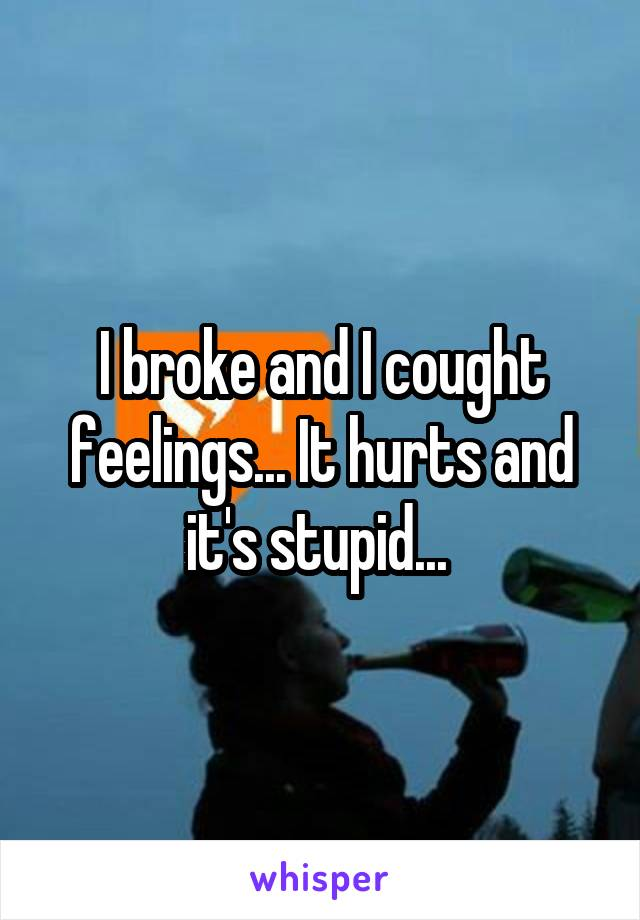 I broke and I cought feelings... It hurts and it's stupid...