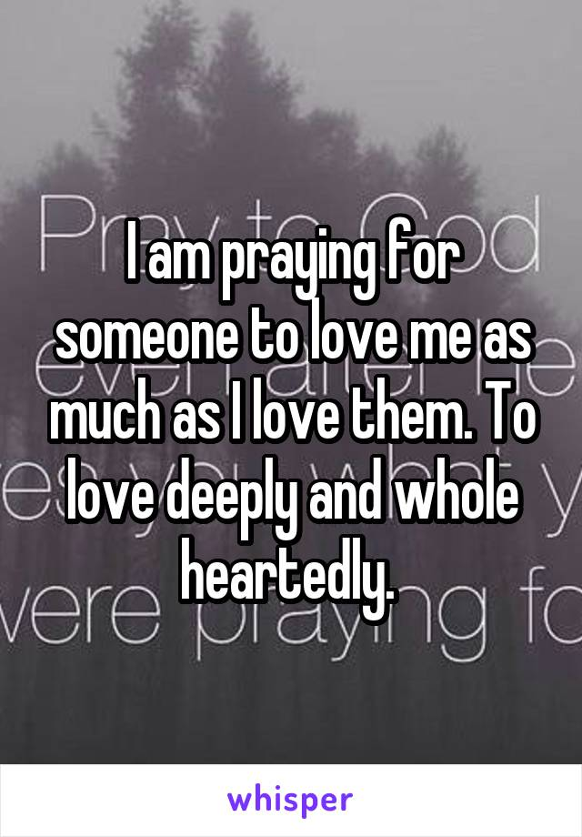 I am praying for someone to love me as much as I love them. To love deeply and whole heartedly.