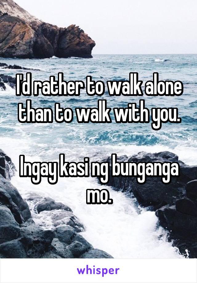 I'd rather to walk alone than to walk with you.  Ingay kasi ng bunganga mo.