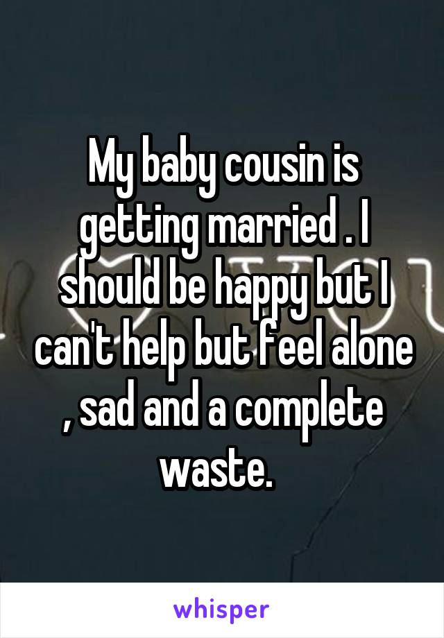 My baby cousin is getting married . I should be happy but I can't help but feel alone , sad and a complete waste.