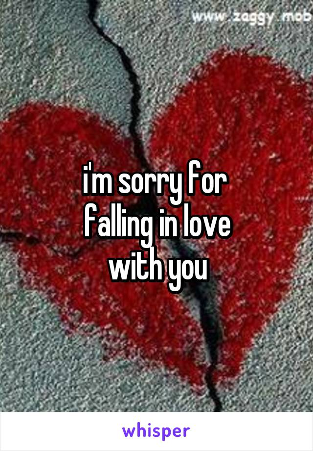 i'm sorry for  falling in love with you