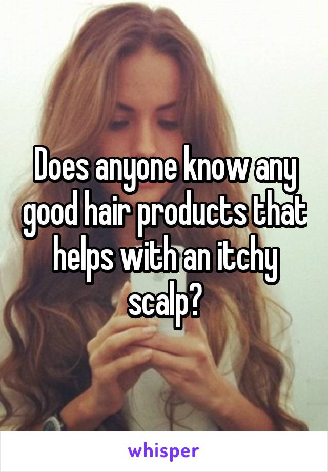 Does anyone know any good hair products that helps with an itchy scalp?