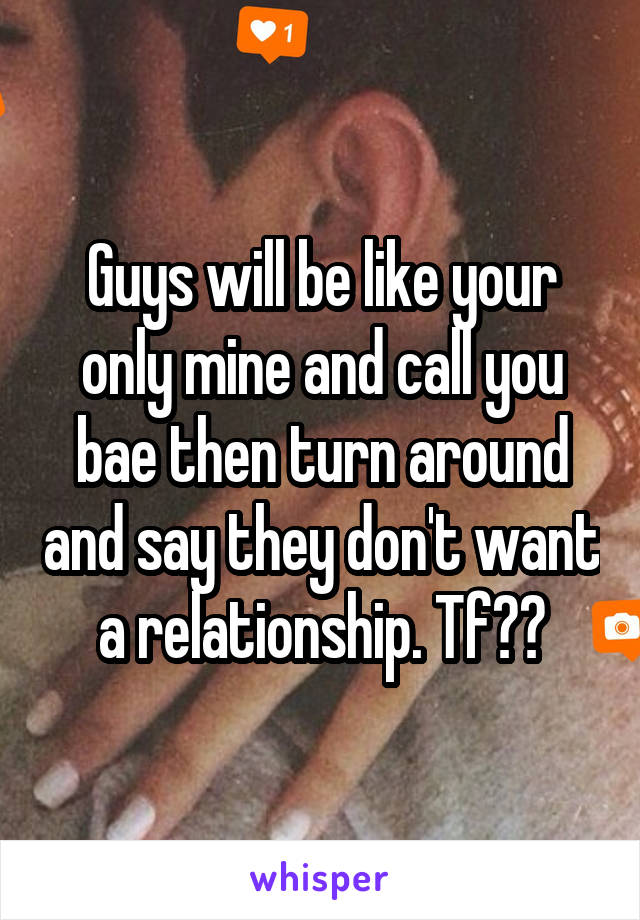 Guys will be like your only mine and call you bae then turn around and say they don't want a relationship. Tf??