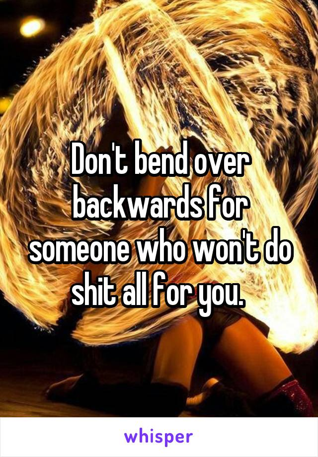 Don't bend over backwards for someone who won't do shit all for you.