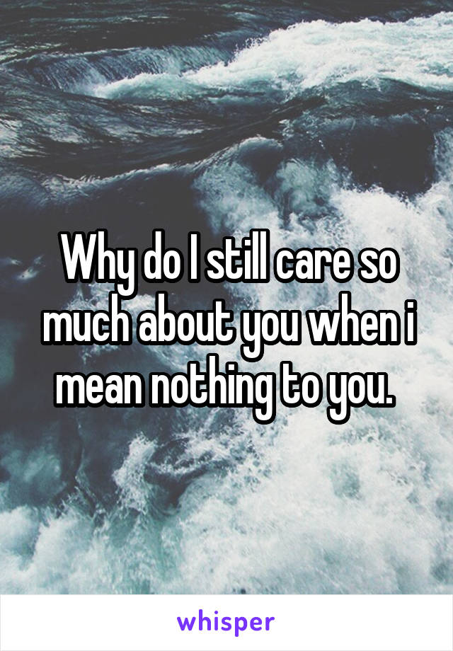 Why do I still care so much about you when i mean nothing to you.
