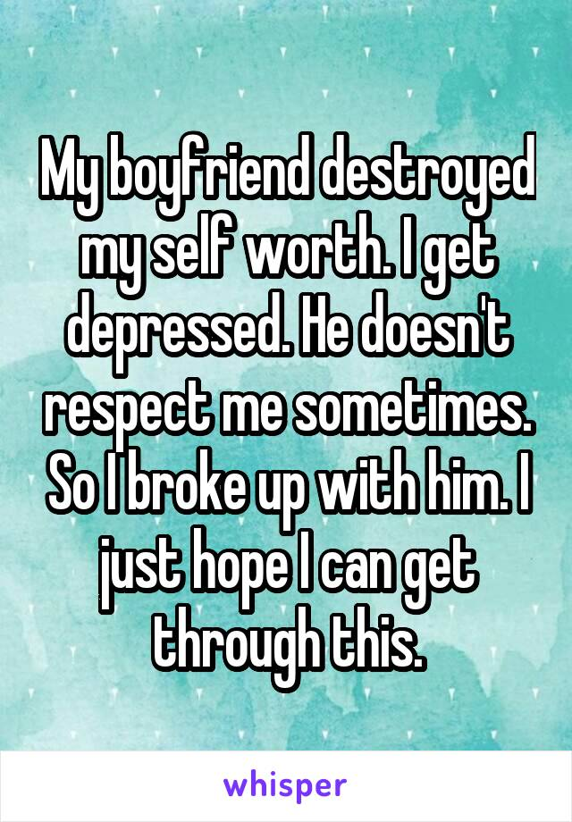 My boyfriend destroyed my self worth. I get depressed. He doesn't respect me sometimes. So I broke up with him. I just hope I can get through this.