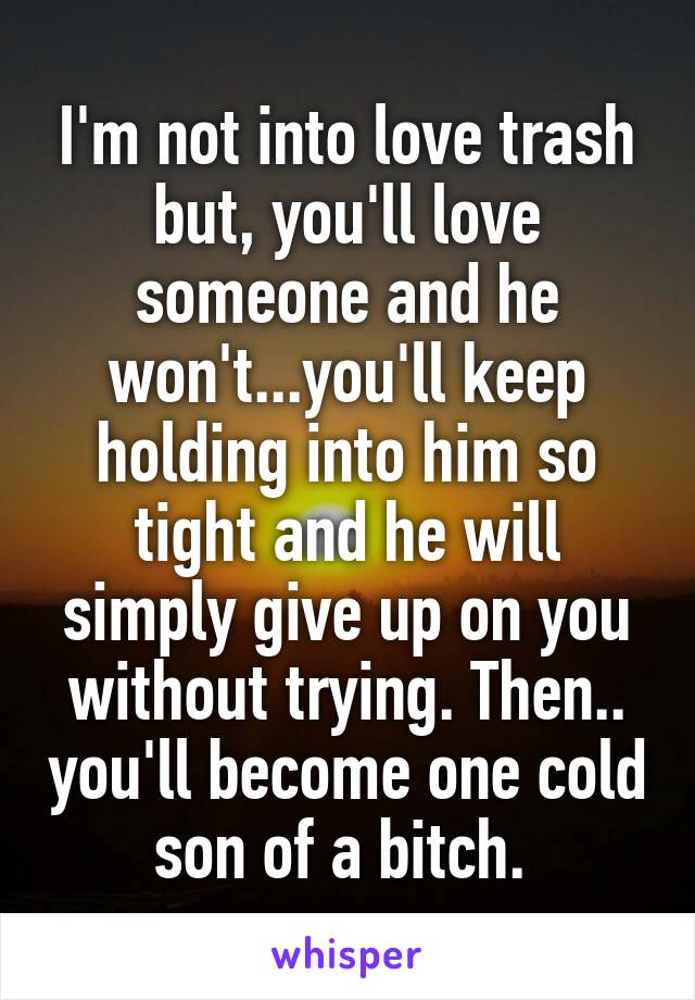 I'm not into love trash but, you'll love someone and he won't...you'll keep holding into him so tight and he will simply give up on you without trying. Then.. you'll become one cold son of a bitch.