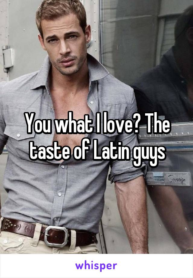 You what I love? The taste of Latin guys