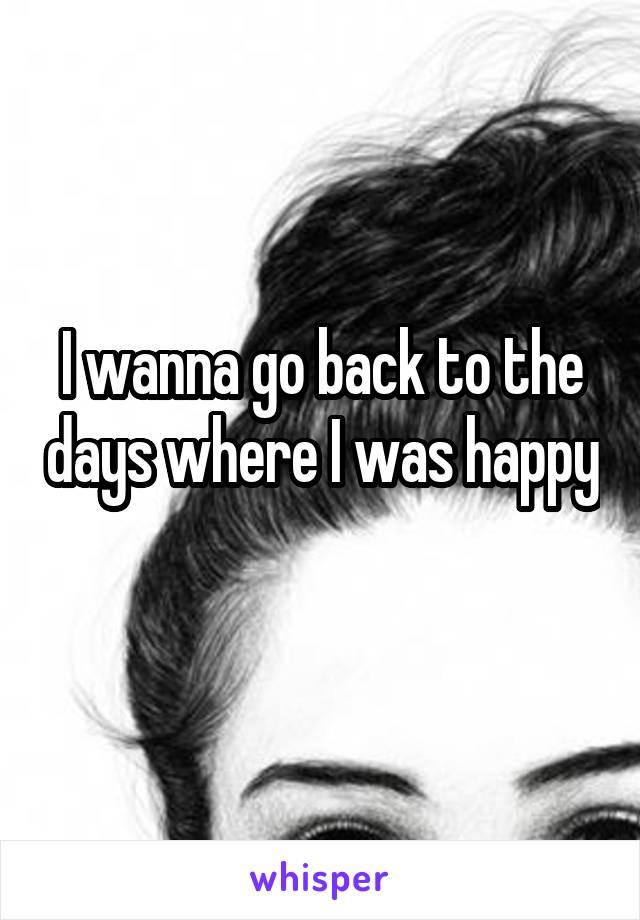 I wanna go back to the days where I was happy