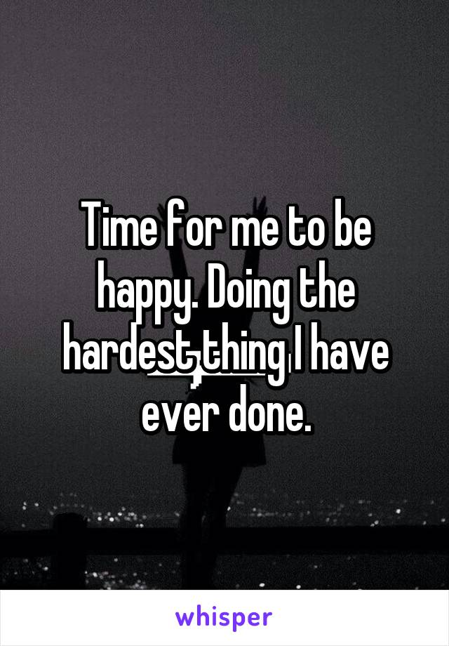 Time for me to be happy. Doing the hardest thing I have ever done.
