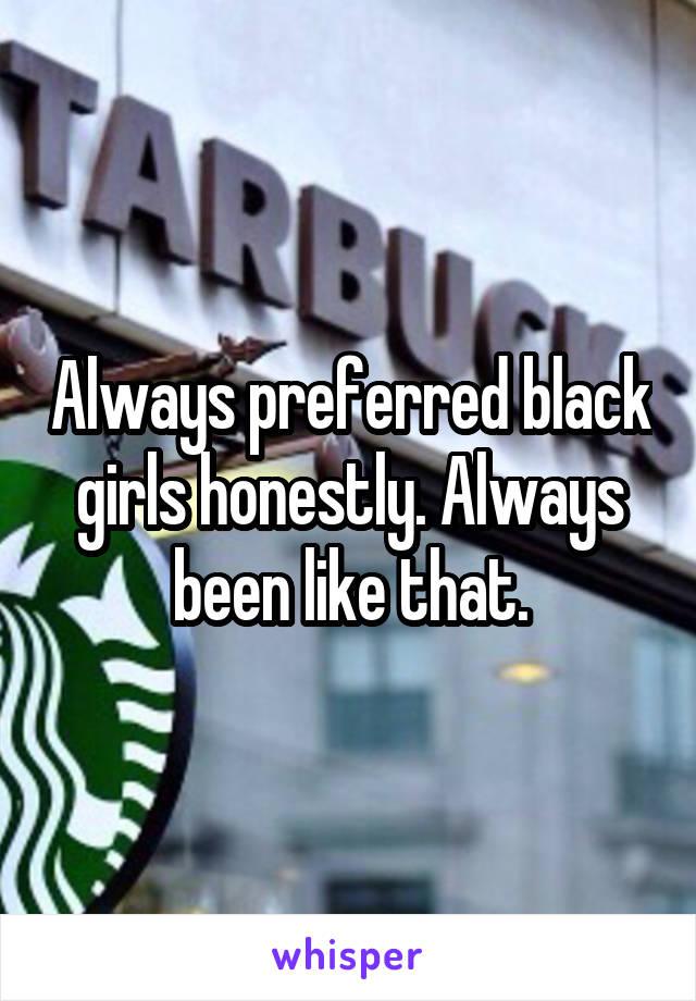 Always preferred black girls honestly. Always been like that.