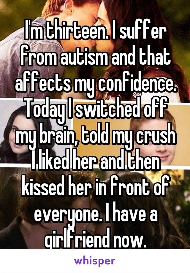 I'm thirteen. I suffer from autism and that affects my confidence. Today I switched off my brain, told my crush I liked her and then kissed her in front of everyone. I have a girlfriend now.