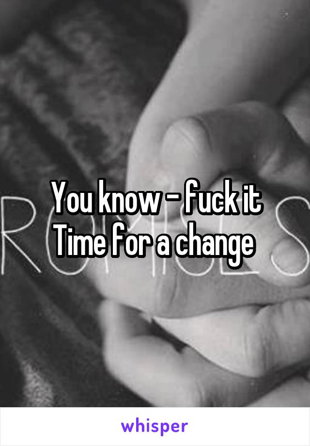 You know - fuck it Time for a change