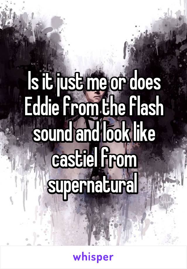 Is it just me or does Eddie from the flash sound and look like castiel from supernatural