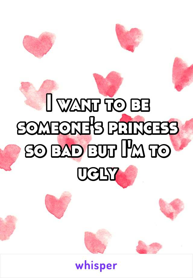 I want to be someone's princess so bad but I'm to ugly