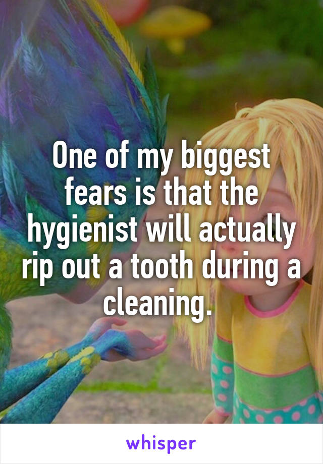 One of my biggest fears is that the hygienist will actually rip out a tooth during a cleaning.